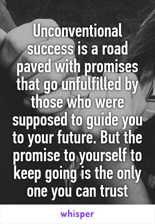 Unconventional success is a road paved with promises that go unfulfilled by those who were supposed to guide you to your future. But the promise to yourself to keep going is the only one you can trust