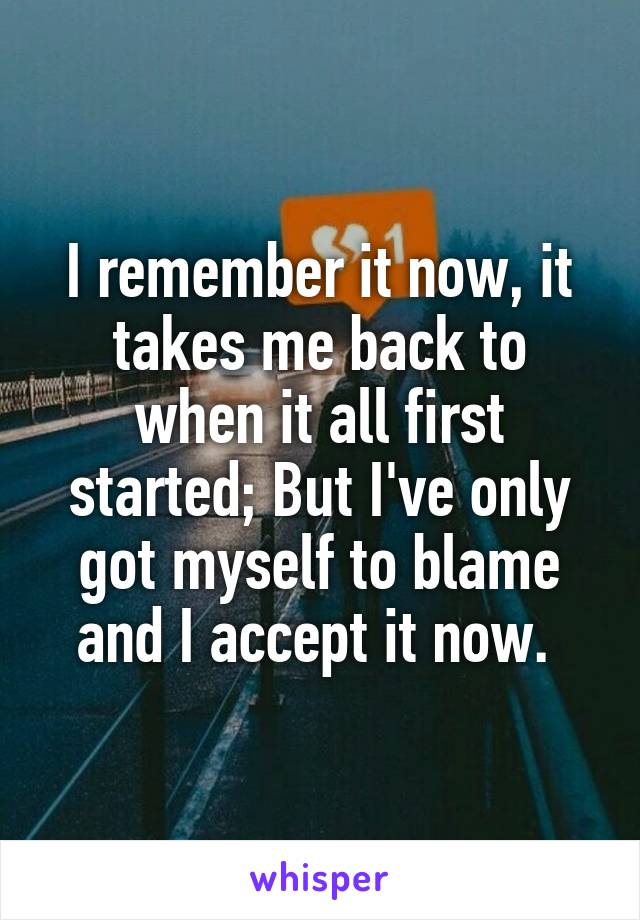 I remember it now, it takes me back to when it all first started; But I've only got myself to blame and I accept it now.