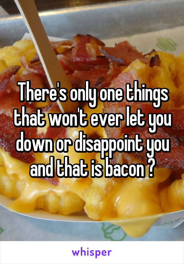 There's only one things that won't ever let you down or disappoint you and that is bacon 😍