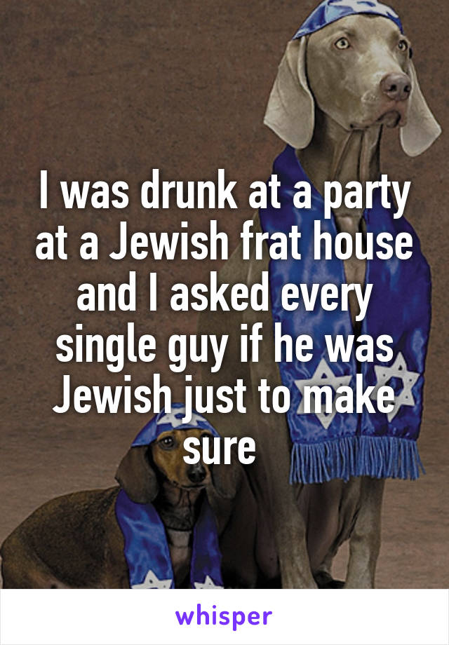 I was drunk at a party at a Jewish frat house and I asked every single guy if he was Jewish just to make sure