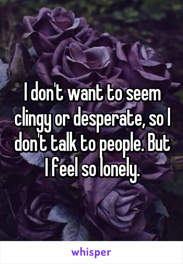 I don't want to seem clingy or desperate, so I don't talk to people. But I feel so lonely.