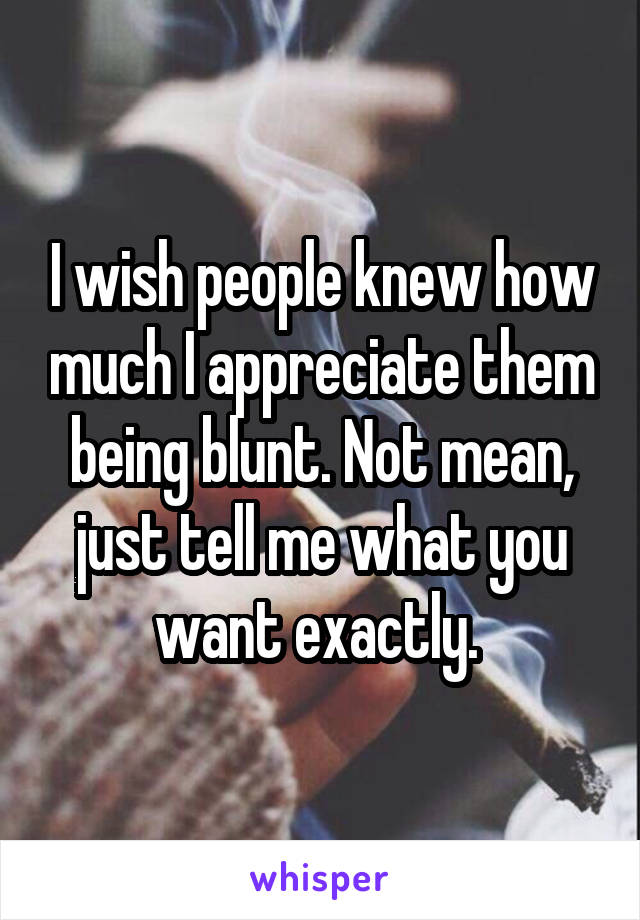 I wish people knew how much I appreciate them being blunt. Not mean, just tell me what you want exactly.