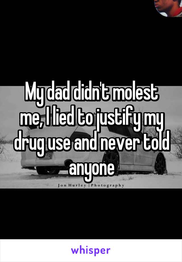 My dad didn't molest me, I lied to justify my drug use and never told anyone