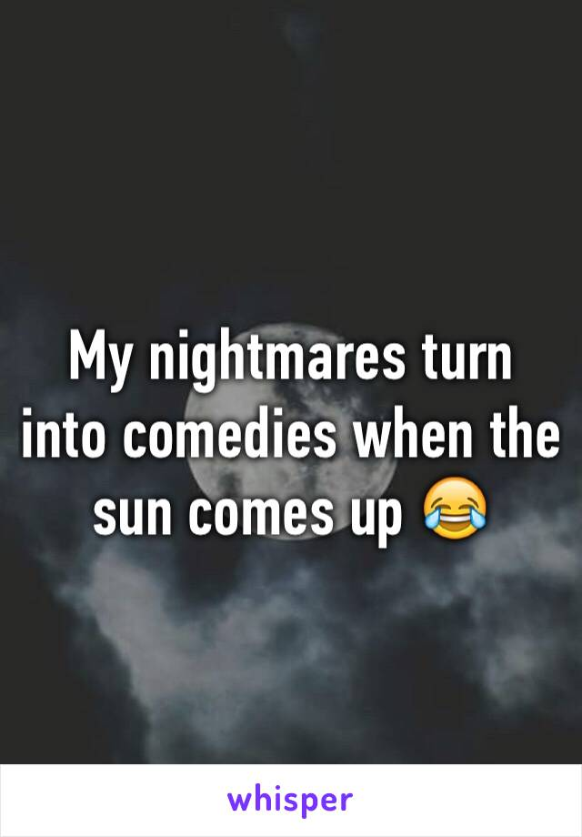 My nightmares turn into comedies when the sun comes up 😂
