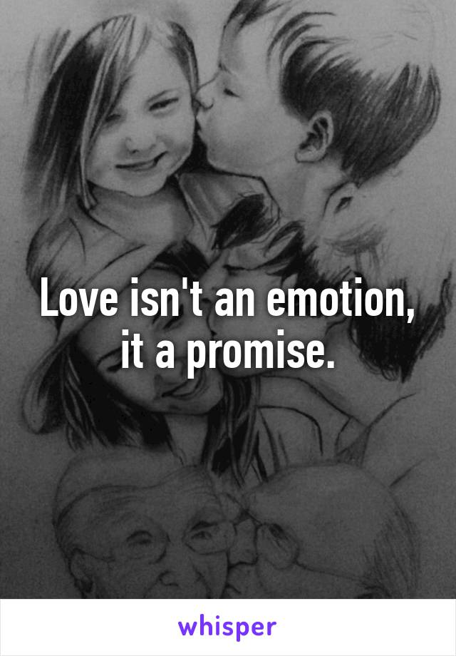 Love isn't an emotion, it a promise.