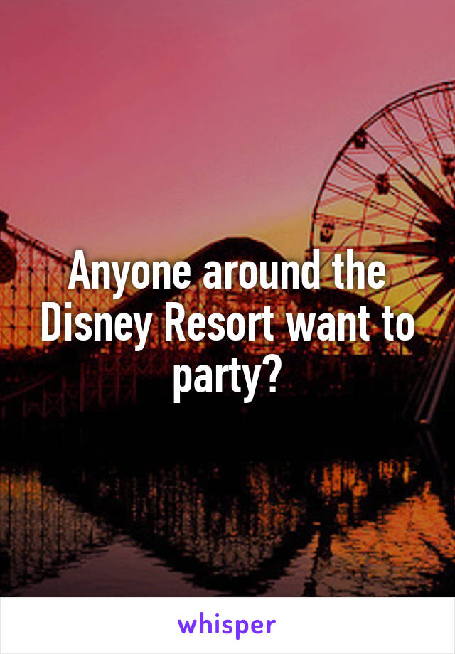Anyone around the Disney Resort want to party?