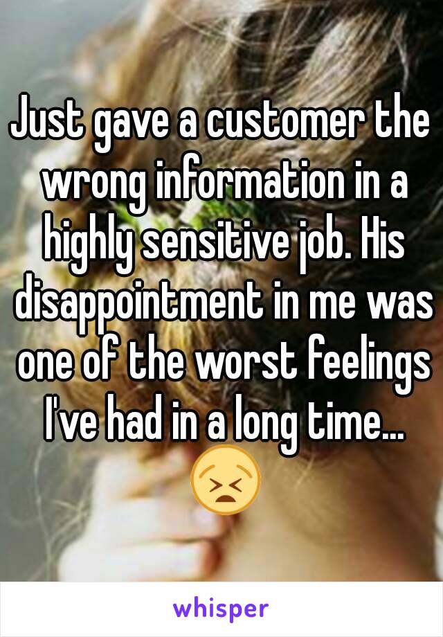 Just gave a customer the wrong information in a highly sensitive job. His disappointment in me was one of the worst feelings I've had in a long time... 😫