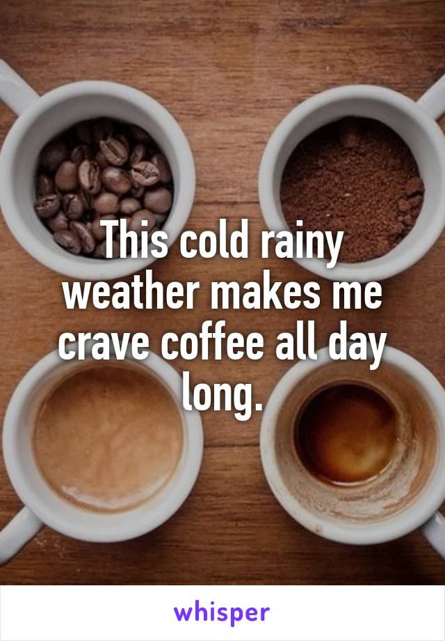 This cold rainy weather makes me crave coffee all day long.