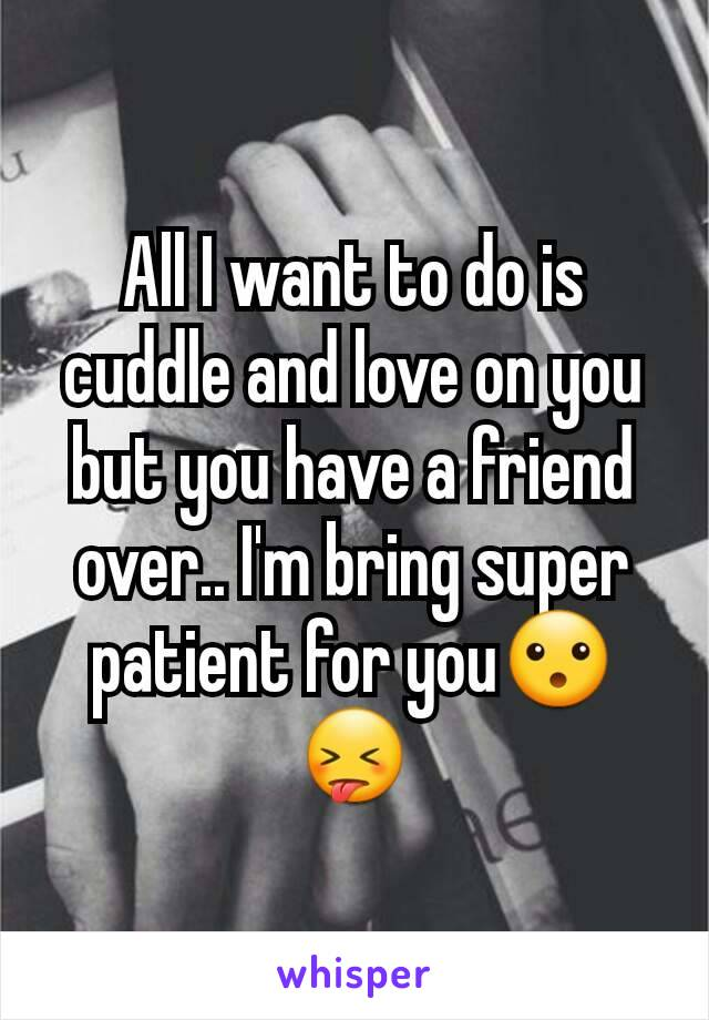 All I want to do is cuddle and love on you but you have a friend over.. I'm bring super patient for you😮😝