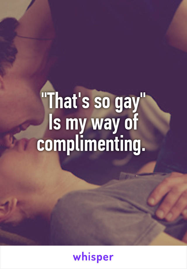 """""""That's so gay"""" Is my way of complimenting."""