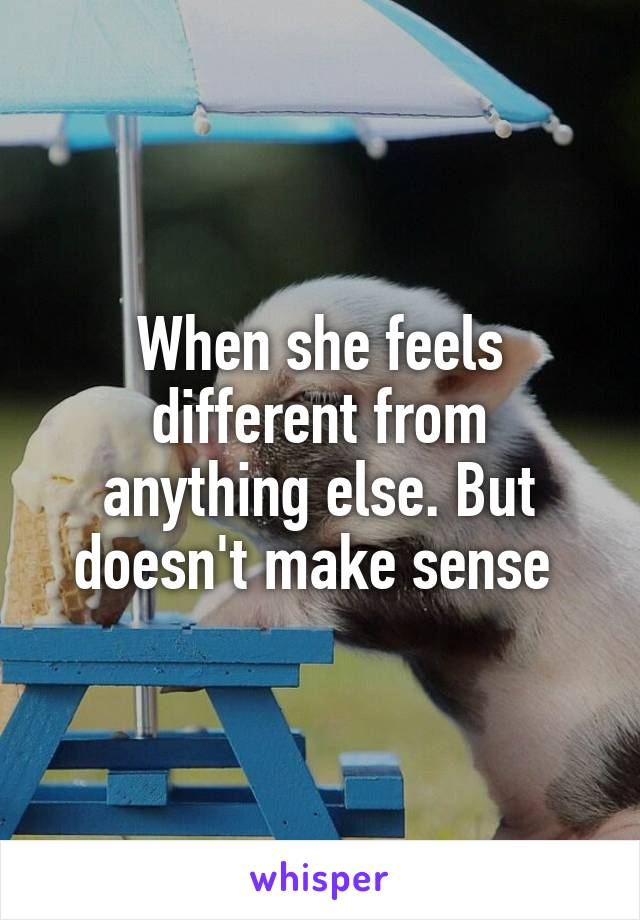 When she feels different from anything else. But doesn't make sense