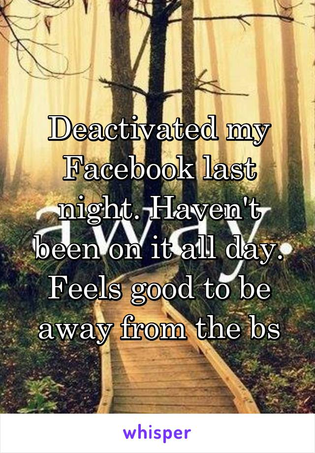 Deactivated my Facebook last night. Haven't been on it all day. Feels good to be away from the bs