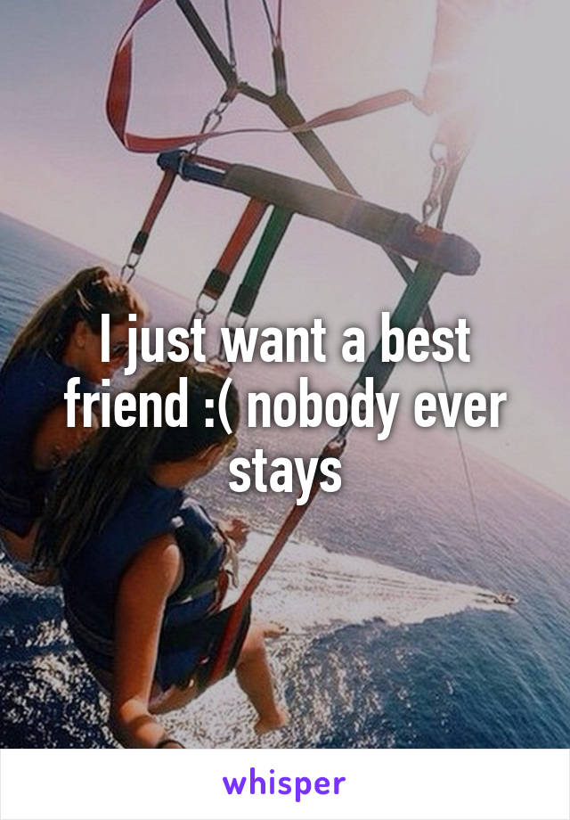 I just want a best friend :( nobody ever stays