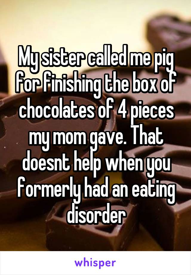 My sister called me pig for finishing the box of chocolates of 4 pieces my mom gave. That doesnt help when you formerly had an eating disorder
