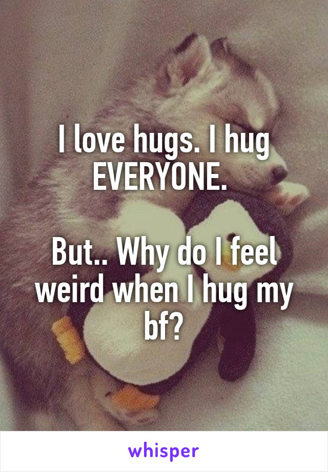I love hugs. I hug EVERYONE.   But.. Why do I feel weird when I hug my bf?