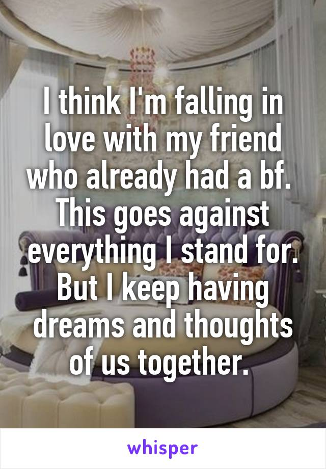 I think I'm falling in love with my friend who already had a bf.  This goes against everything I stand for. But I keep having dreams and thoughts of us together.