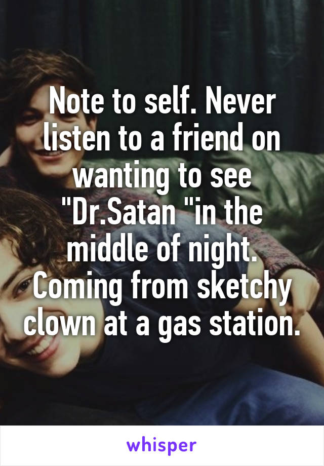 "Note to self. Never listen to a friend on wanting to see ""Dr.Satan ""in the middle of night. Coming from sketchy clown at a gas station."