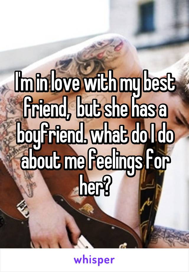 I'm in love with my best friend,  but she has a boyfriend. what do I do about me feelings for her?