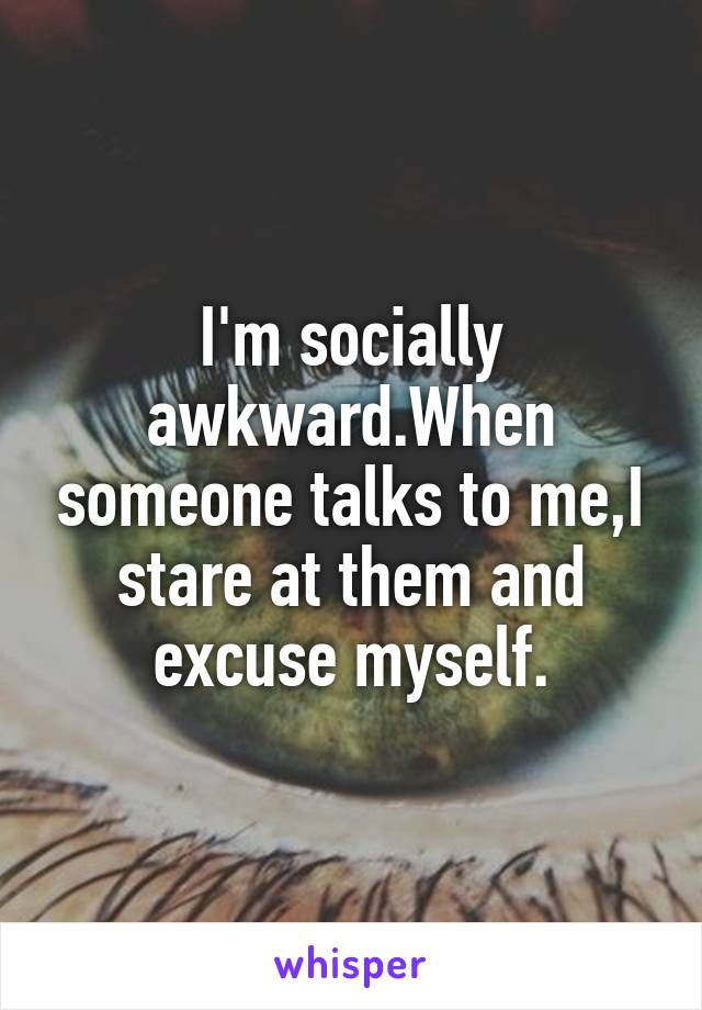 I'm socially awkward.When someone talks to me,I stare at them and excuse myself.