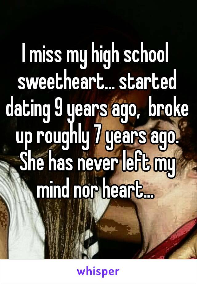 I miss my high school sweetheart... started dating 9 years ago,  broke up roughly 7 years ago. She has never left my mind nor heart...