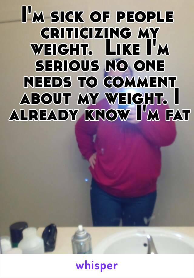 I'm sick of people criticizing my weight.  Like I'm serious no one needs to comment about my weight. I already know I'm fat
