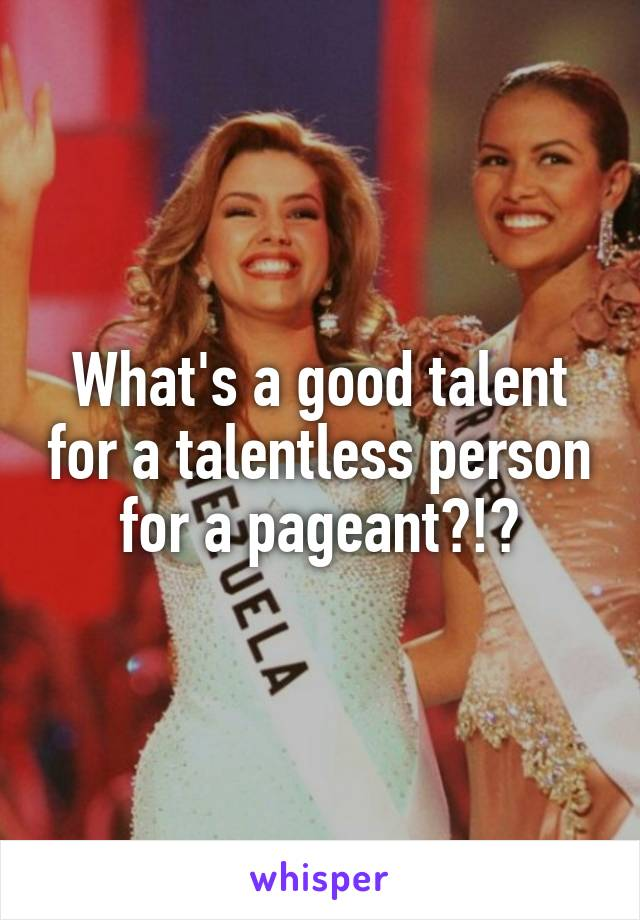 What's a good talent for a talentless person for a pageant?!?