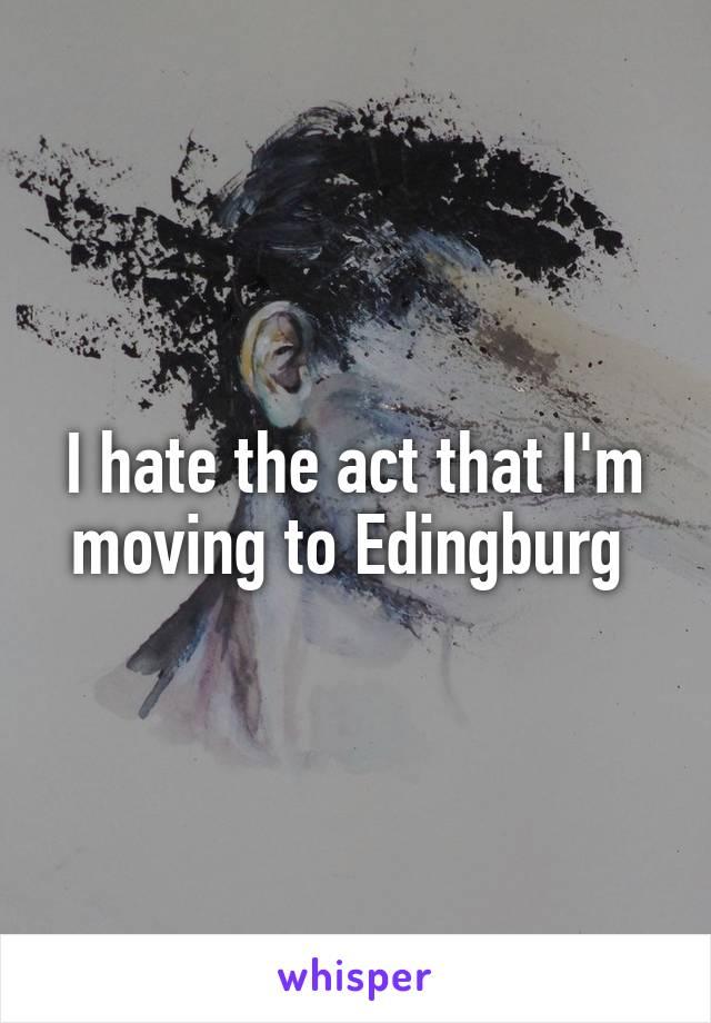 I hate the act that I'm moving to Edingburg