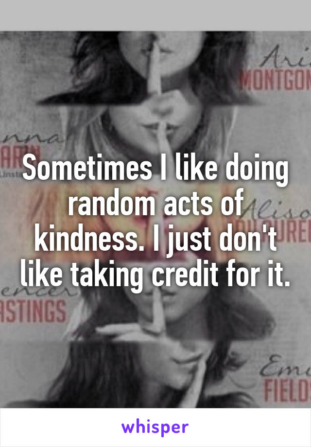 Sometimes I like doing random acts of kindness. I just don't like taking credit for it.