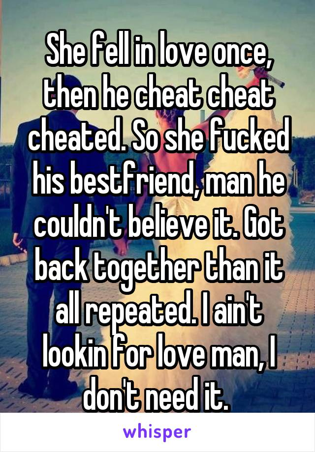 She fell in love once, then he cheat cheat cheated. So she fucked his bestfriend, man he couldn't believe it. Got back together than it all repeated. I ain't lookin for love man, I don't need it.