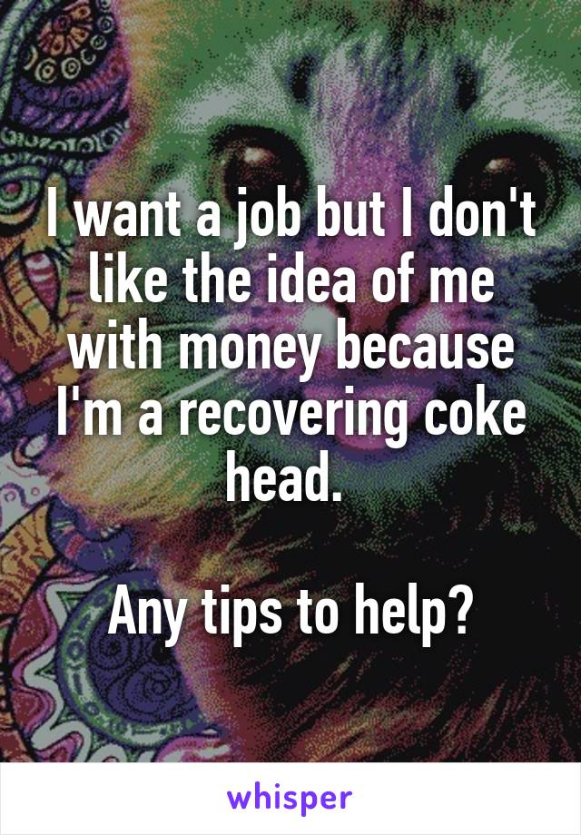 I want a job but I don't like the idea of me with money because I'm a recovering coke head.   Any tips to help?