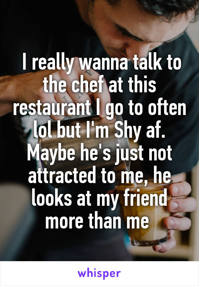 I really wanna talk to the chef at this restaurant I go to often lol but I'm Shy af. Maybe he's just not attracted to me, he looks at my friend more than me