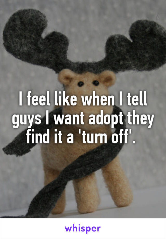 I feel like when I tell guys I want adopt they find it a 'turn off'.