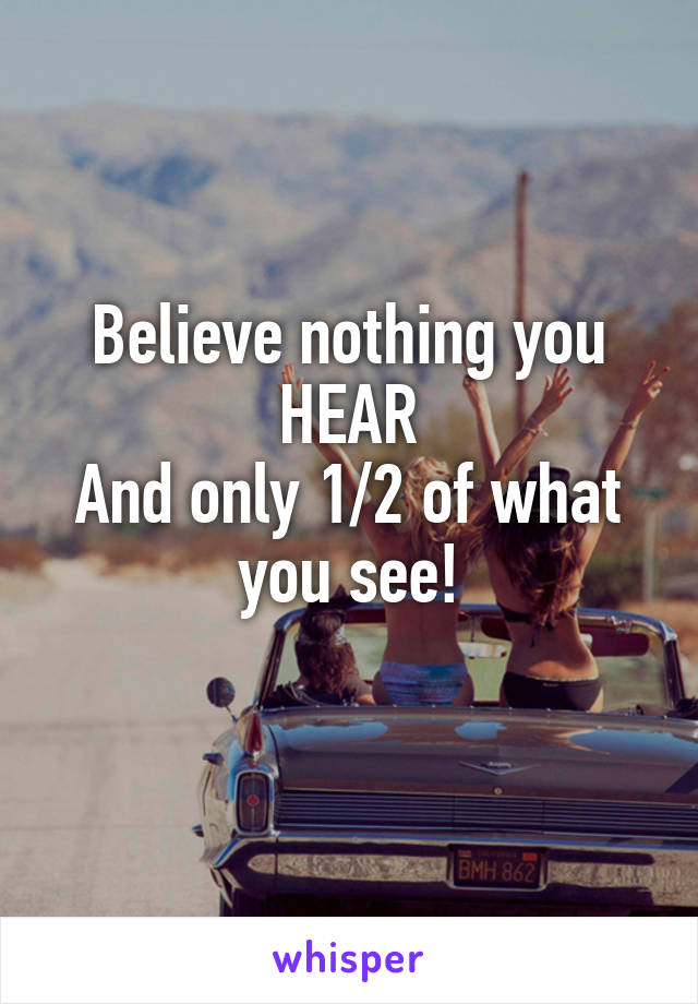 Believe nothing you HEAR And only 1/2 of what you see!