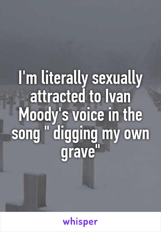 """I'm literally sexually attracted to Ivan Moody's voice in the song """" digging my own grave"""""""