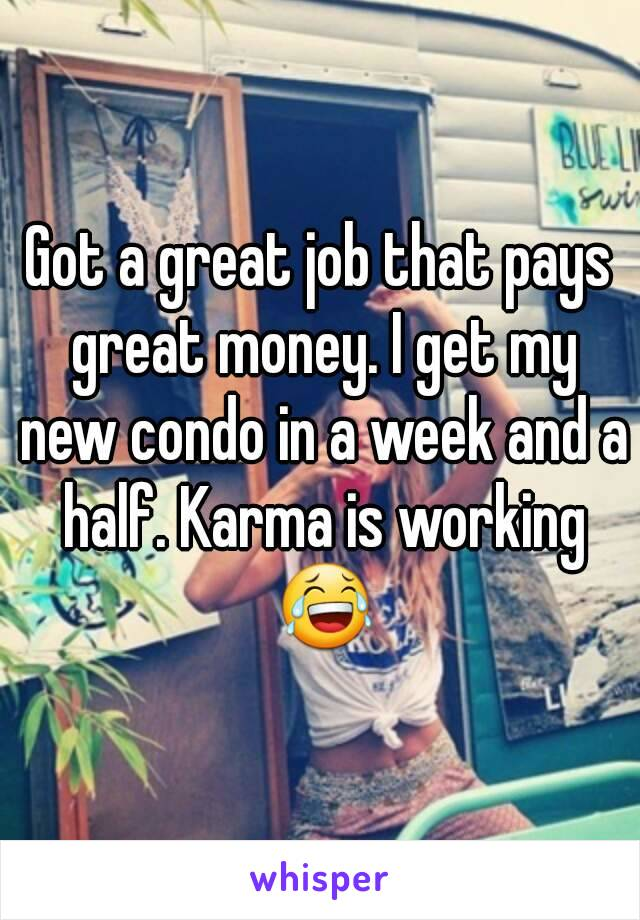 Got a great job that pays great money. I get my new condo in a week and a half. Karma is working 😂