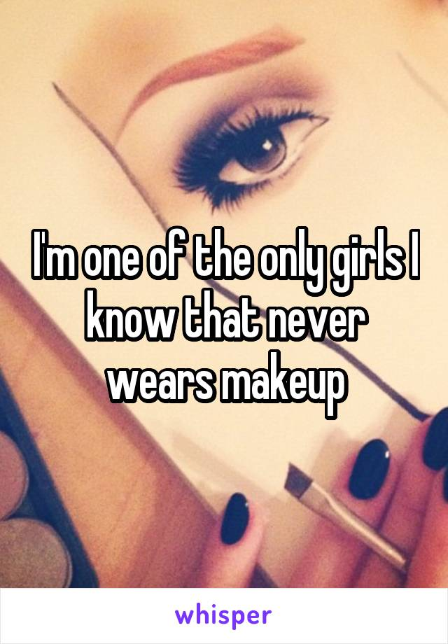 I'm one of the only girls I know that never wears makeup