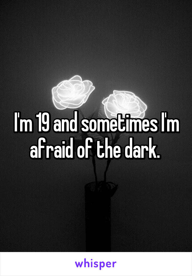 I'm 19 and sometimes I'm afraid of the dark.