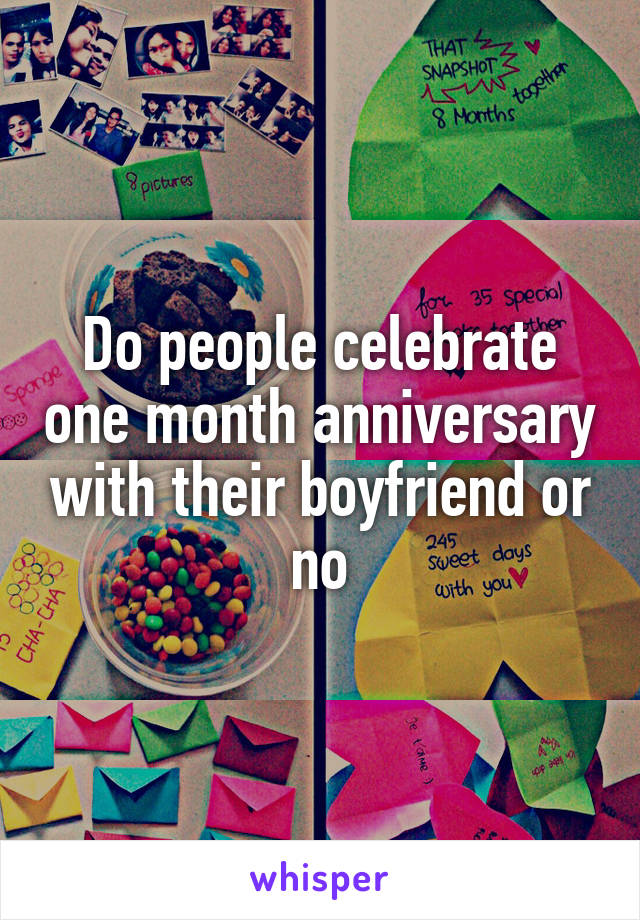 Do people celebrate one month anniversary with their boyfriend or no