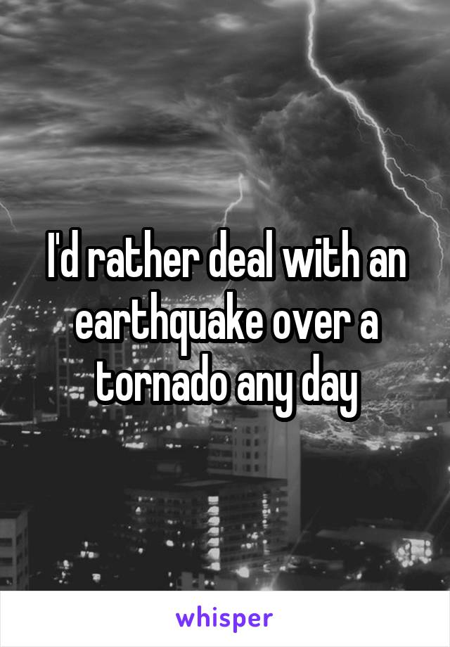 I'd rather deal with an earthquake over a tornado any day