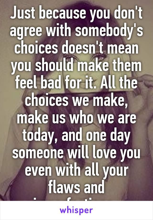 Just because you don't agree with somebody's choices doesn't mean you should make them feel bad for it. All the choices we make, make us who we are today, and one day someone will love you even with all your flaws and imperfections.