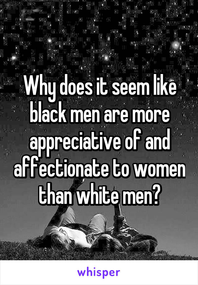 Why does it seem like black men are more appreciative of and affectionate to women than white men?