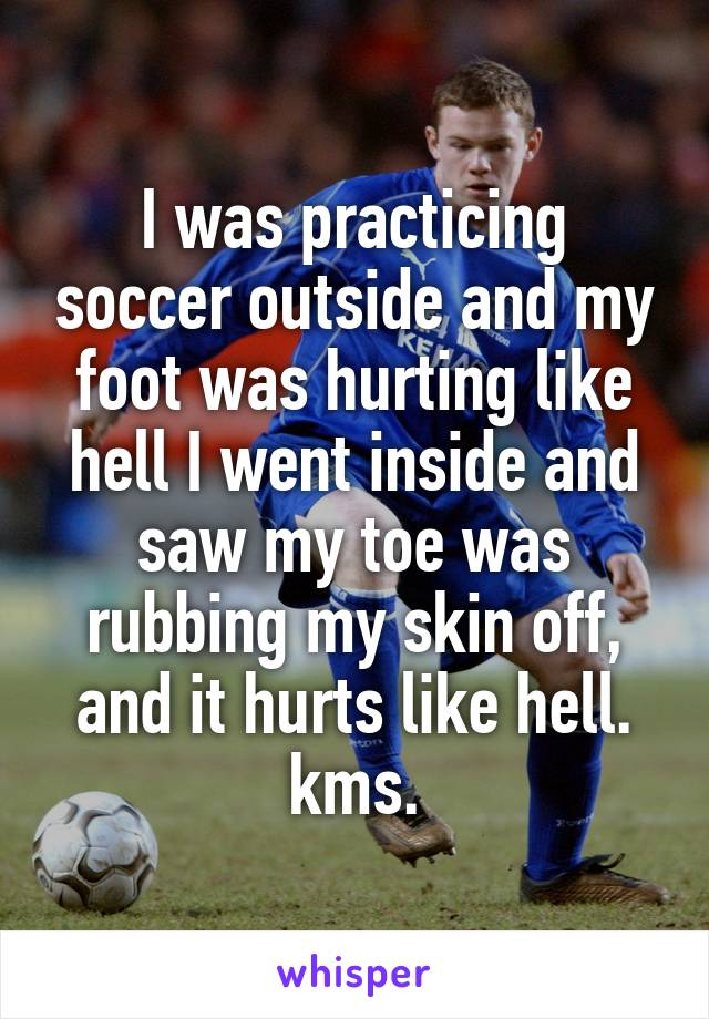 I was practicing soccer outside and my foot was hurting like hell I went inside and saw my toe was rubbing my skin off, and it hurts like hell. kms.