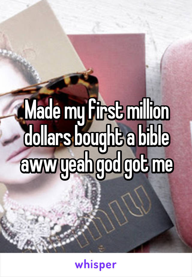 Made my first million dollars bought a bible aww yeah god got me