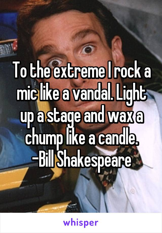 To the extreme I rock a mic like a vandal. Light up a stage and wax a chump like a candle. -Bill Shakespeare