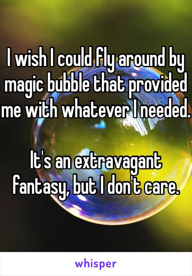 I wish I could fly around by magic bubble that provided me with whatever I needed.   It's an extravagant fantasy, but I don't care.
