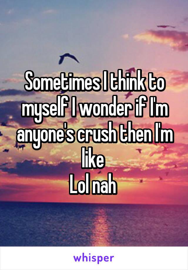 Sometimes I think to myself I wonder if I'm anyone's crush then I'm like  Lol nah