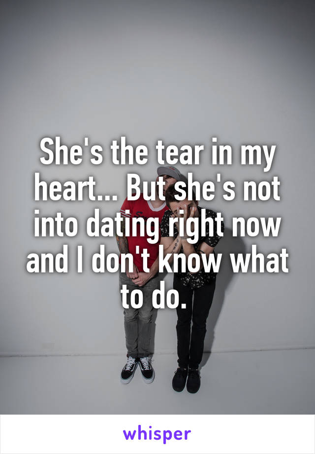 She's the tear in my heart... But she's not into dating right now and I don't know what to do.