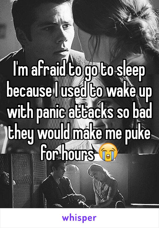 I'm afraid to go to sleep because I used to wake up with panic attacks so bad they would make me puke for hours 😭