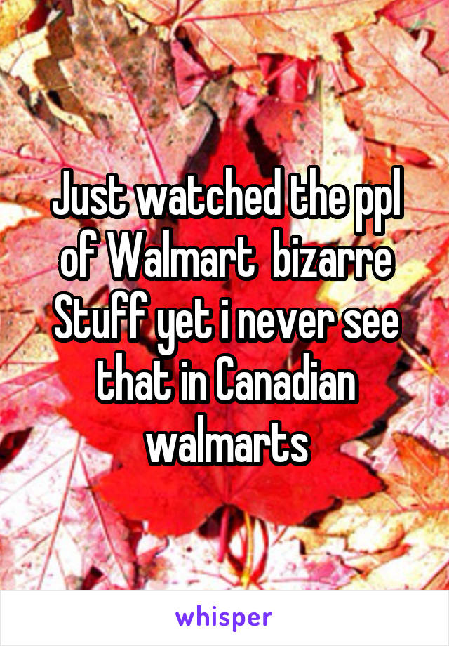 Just watched the ppl of Walmart  bizarre Stuff yet i never see that in Canadian walmarts
