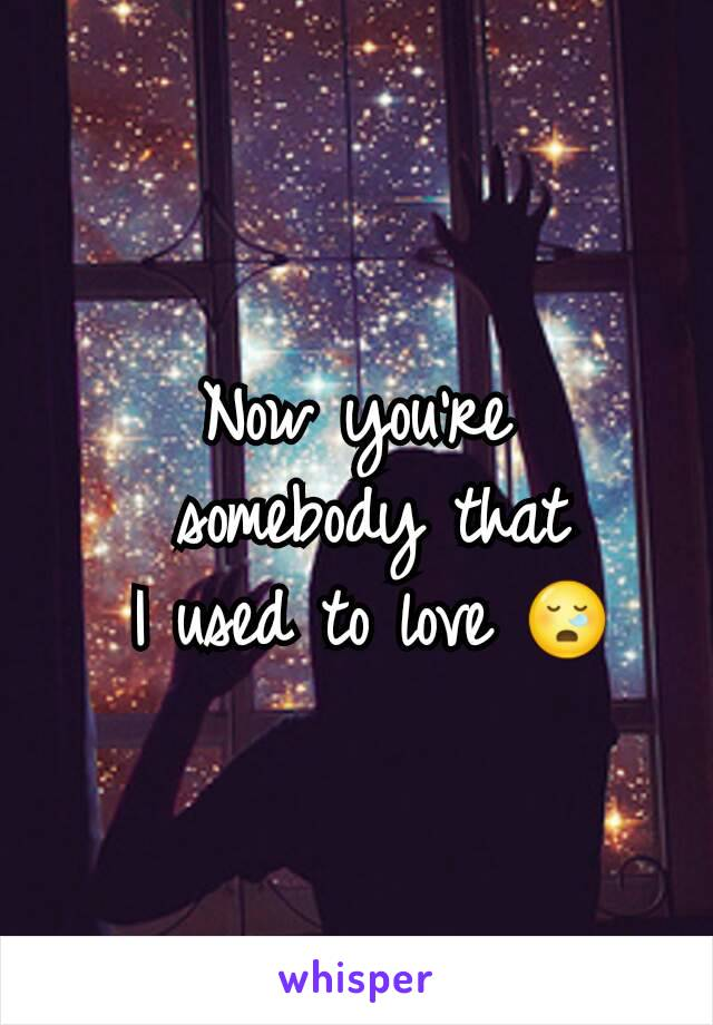 Now you're  somebody that  I used to love 😪